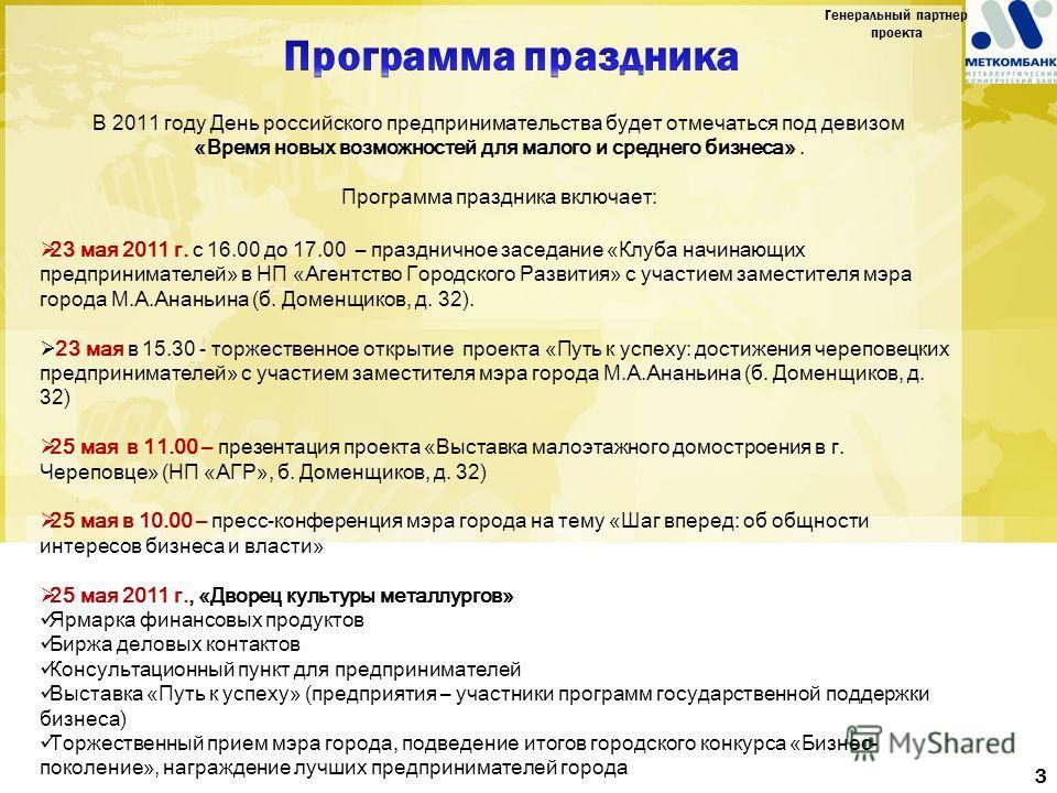В 2011 году День российского предпринимательства будет отмечаться под девизом «Время новых возможностей для малого и среднего бизнеса». Программа праздника включает: 23 мая 2011 г. с 16.00 до 17.00 – праздничное заседание «Клуба начинающих предприним
