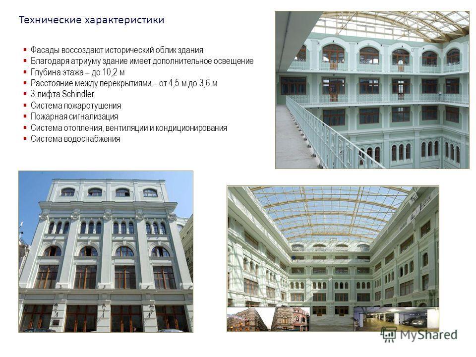 Технические характеристики Фасады воссоздают исторический облик здания Благодаря атриуму здание имеет дополнительное освещение Глубина этажа – до 10,2 м Расстояние между перекрытиями – от 4,5 м до 3,6 м 3 лифта Schindler Система пожаротушения Пожарна