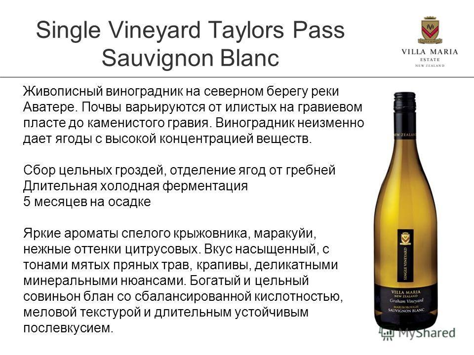 Single Vineyard Taylors Pass Sauvignon Blanc Живописный виноградник на северном берегу реки Аватере. Почвы варьируются от илистых на гравиевом пласте до каменистого гравия. Виноградник неизменно дает ягоды с высокой концентрацией веществ. Сбор цельны