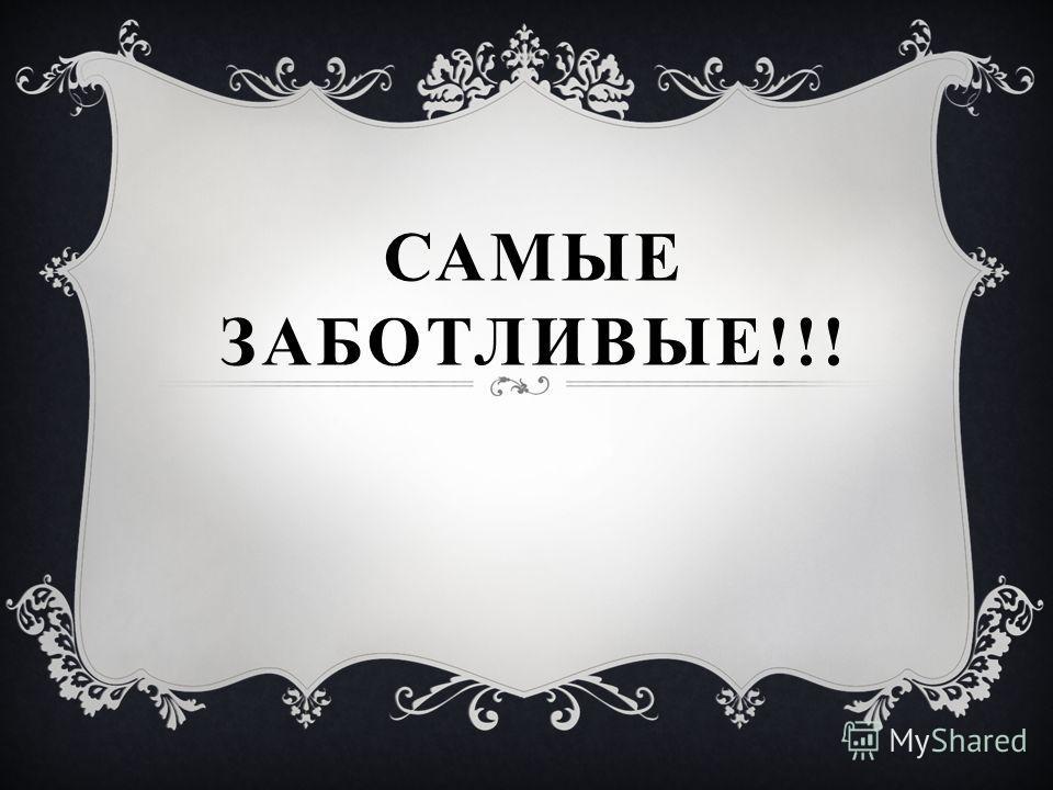 САМЫЕ ЗАБОТЛИВЫЕ!!!