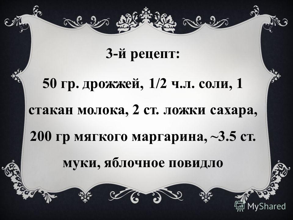 3-й рецепт: 50 гр. дрожжей, 1/2 ч.л. соли, 1 стакан молока, 2 ст. ложки сахара, 200 гр мягкого маргарина, ~3.5 ст. муки, яблочное повидло