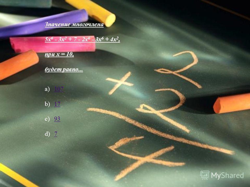 Значение многочлена 5x 6 - 3x 2 + 7 - 2x 6 - 3x 6 + 4x 2, при x = 10, будет равно... a) 107 107 b) 17 17 c) 93 93 d) 7 7
