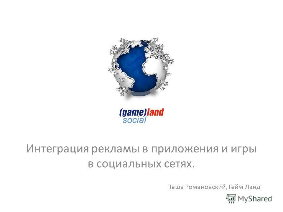 Интеграция рекламы в приложения и игры в социальных сетях. Паша Романовский, Гейм Лэнд social