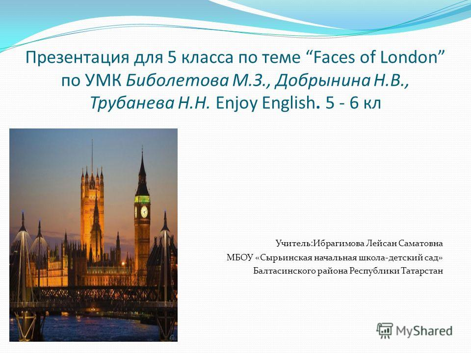 Презентация для 5 класса по теме Faces of London по УМК Биболетова М.З., Добрынина Н.В., Трубанева Н.Н. Enjoy English. 5 - 6 кл Учитель:Ибрагимова Лейсан Саматовна МБОУ «Сырьинская начальная школа-детский сад» Балтасинского района Республики Татарста