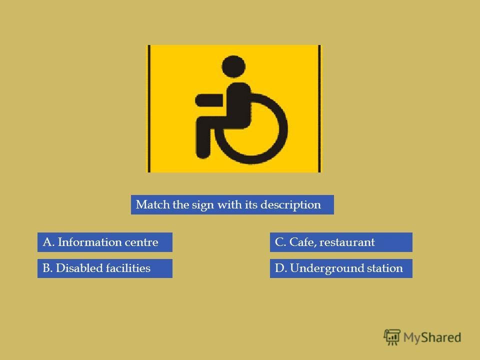 Match the sign with its description B. Disabled facilities A. Information centreC. Cafe, restaurant D. Underground station
