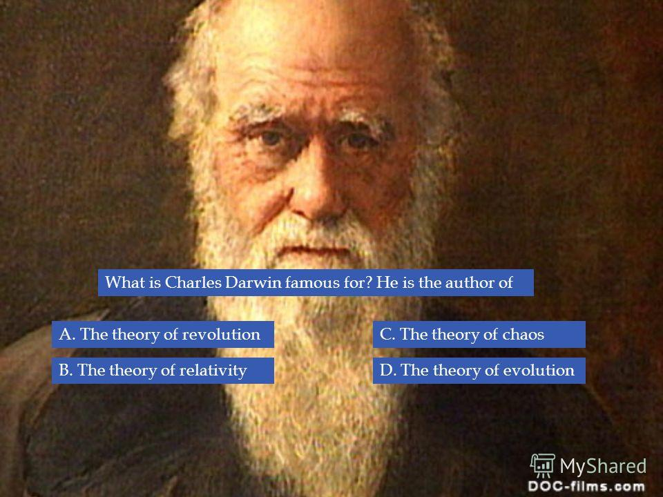 What is Charles Darwin famous for? He is the author of B. The theory of relativity A. The theory of revolutionC. The theory of chaos D. The theory of evolution