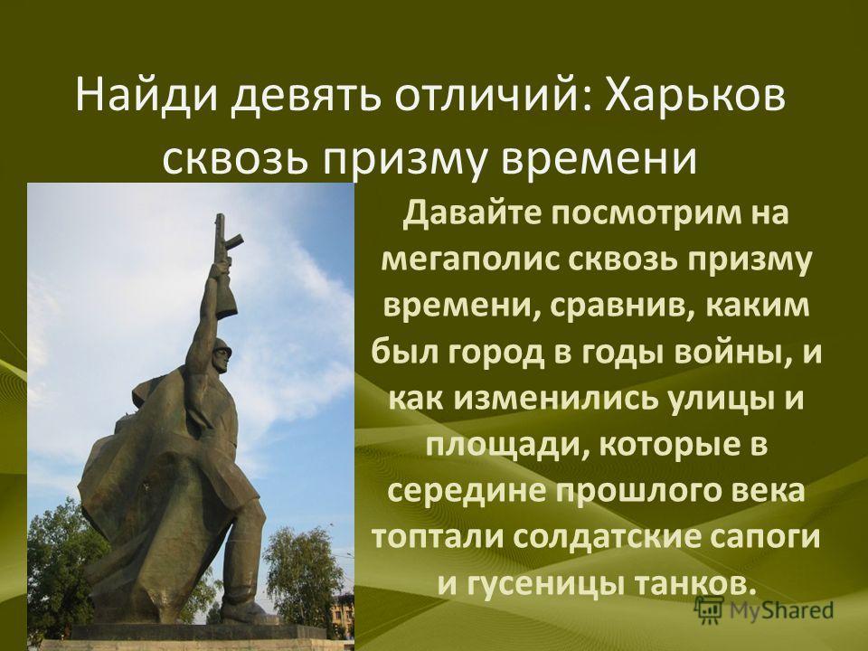 Найди девять отличий: Харьков сквозь призму времени Давайте посмотрим на мегаполис сквозь призму времени, сравнив, каким был город в годы войны, и как изменились улицы и площади, которые в середине прошлого века топтали солдатские сапоги и гусеницы т