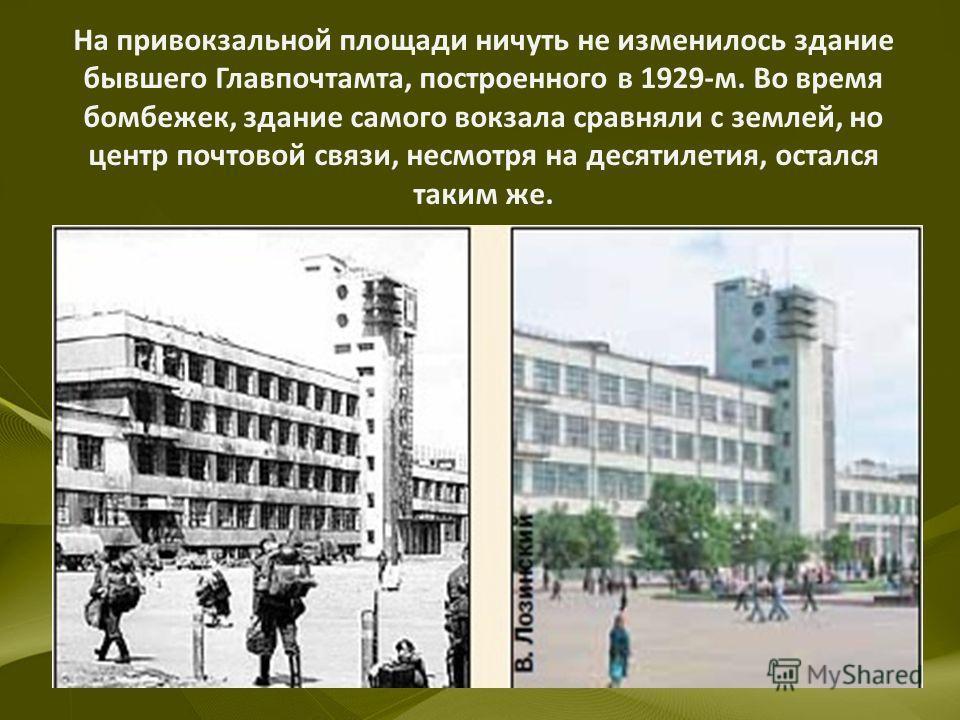 На привокзальной площади ничуть не изменилось здание бывшего Главпочтамта, построенного в 1929-м. Во время бомбежек, здание самого вокзала сравняли с землей, но центр почтовой связи, несмотря на десятилетия, остался таким же.