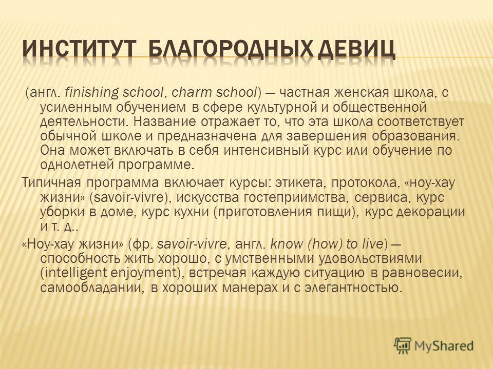 (англ. finishing school, charm school) частная женская школа, с усиленным обучением в сфере культурной и общественной деятельности. Название отражает то, что эта школа соответствует обычной школе и предназначена для завершения образования. Она может