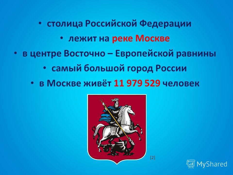 столица Российской Федерации лежит на реке Москве в центре Восточно – Европейской равнины самый большой город России в Москве живёт 11 979 529 человек [2]