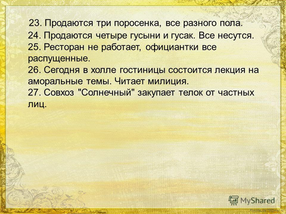 FokinaLida.75@mail.ru 23. Продаются три поросенка, все разного пола. 24. Продаются четыре гусыни и гусак. Все несутся. 25. Ресторан не работает, официантки все распущенные. 26. Сегодня в холле гостиницы состоится лекция на аморальные темы. Читает мил