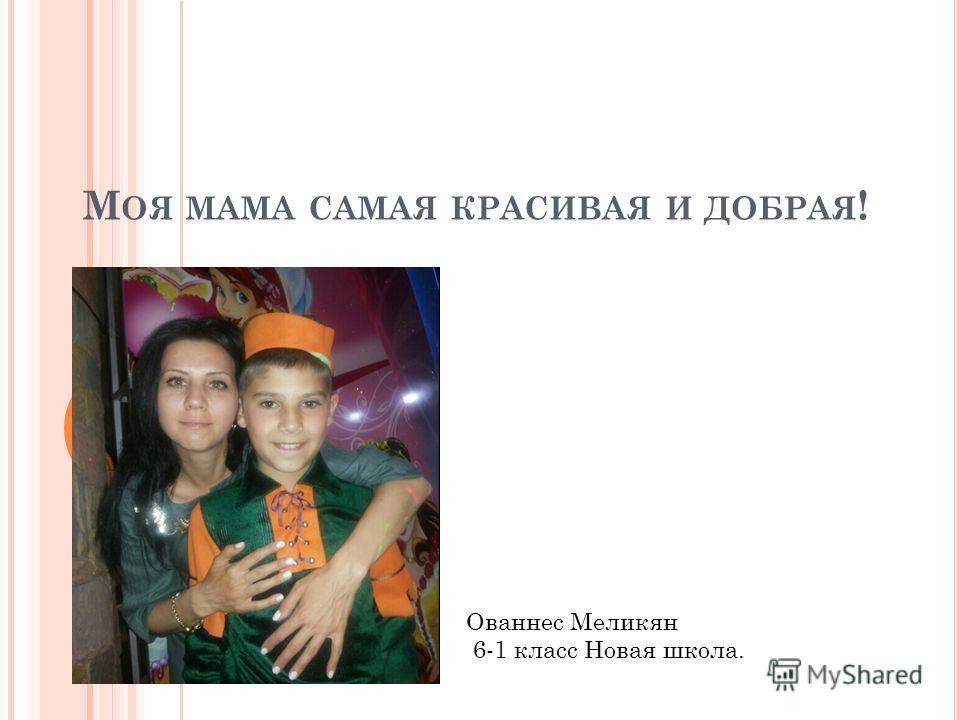 М ОЯ МАМА САМАЯ КРАСИВАЯ И ДОБРАЯ ! Ованнес Меликян 6-1 класс Новая школа.