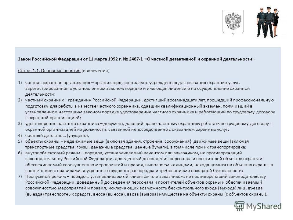 Закон Российской Федерации от 11 марта 1992 г. 2487-1 «О частной детективной и охранной деятельности» Статья 1.1. Основные понятия (извлечения) 1)частная охранная организация – организация, специально учрежденная для оказания охранных услуг, зарегист