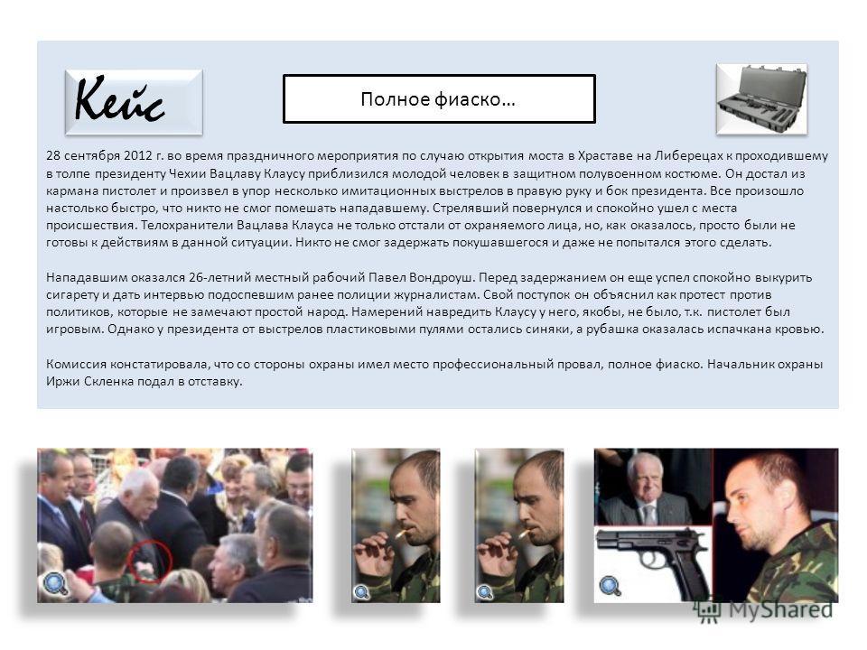 28 сентября 2012 г. во время праздничного мероприятия по случаю открытия моста в Храставе на Либерецах к проходившему в толпе президенту Чехии Вацлаву Клаусу приблизился молодой человек в защитном полувоенном костюме. Он достал из кармана пистолет и