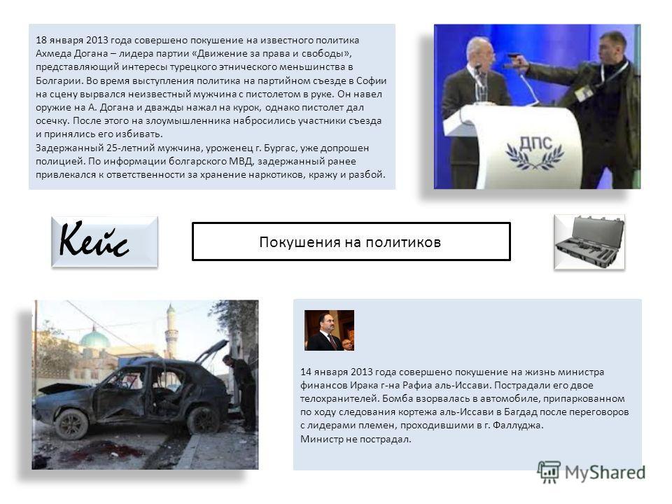 18 января 2013 года совершено покушение на известного политика Ахмеда Догана – лидера партии «Движение за права и свободы», представляющий интересы турецкого этнического меньшинства в Болгарии. Во время выступления политика на партийном съезде в Софи
