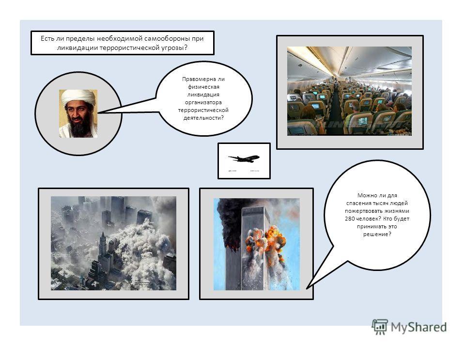 Есть ли пределы необходимой самообороны при ликвидации террористической угрозы? Правомерна ли физическая ликвидация организатора террористической деятельности? Можно ли для спасения тысяч людей пожертвовать жизнями 280 человек? Кто будет принимать эт