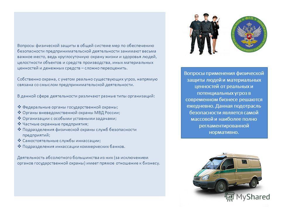 Вопросы физической защиты в общей системе мер по обеспечению безопасности предпринимательской деятельности занимают весьма важное место, ведь круглосуточную охрану жизни и здоровья людей, целостности объектов и средств производства, иных материальных
