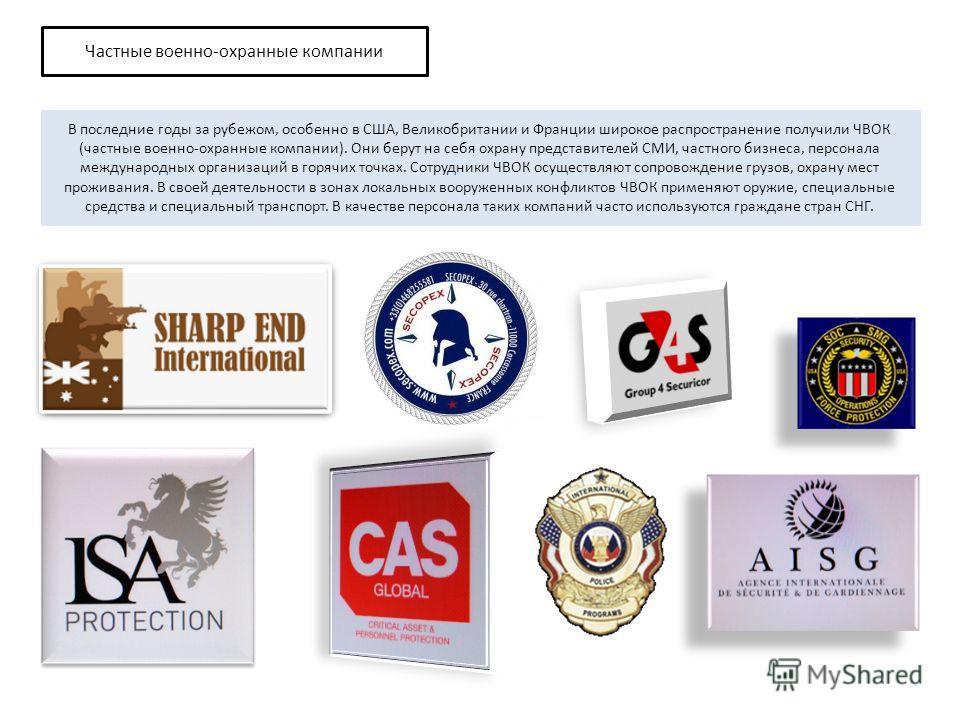 В последние годы за рубежом, особенно в США, Великобритании и Франции широкое распространение получили ЧВОК (частные военно-охранные компании). Они берут на себя охрану представителей СМИ, частного бизнеса, персонала международных организаций в горяч