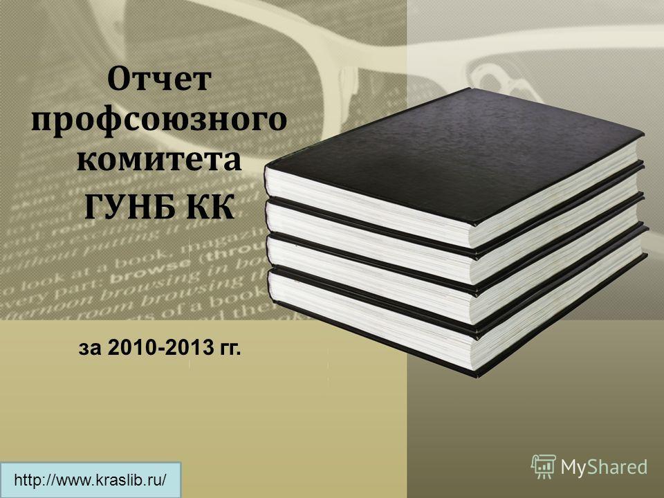 Отчет профсоюзного комитета ГУНБ КК за 2010-2013 гг. http://www.kraslib.ru/