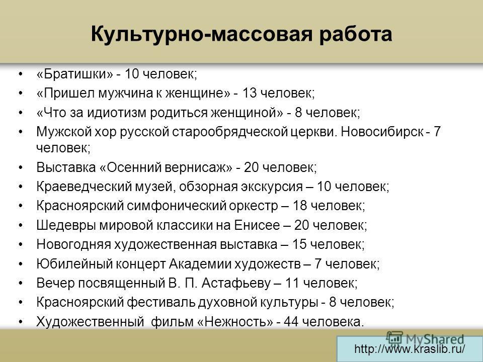 http://www.kraslib.ru/ Культурно-массовая работа «Братишки» - 10 человек; «Пришел мужчина к женщине» - 13 человек; «Что за идиотизм родиться женщиной» - 8 человек; Мужской хор русской старообрядческой церкви. Новосибирск - 7 человек; Выставка «Осенни