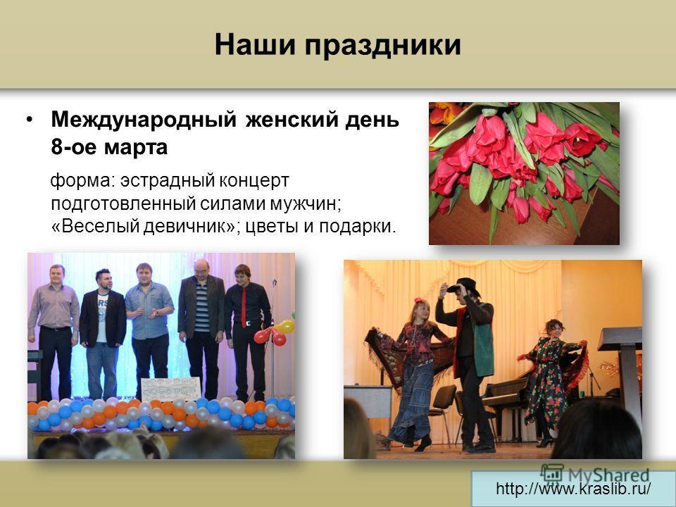 http://www.kraslib.ru/ Наши праздники Международный женский день 8-ое марта форма: эстрадный концерт подготовленный силами мужчин; «Веселый девичник»; цветы и подарки.