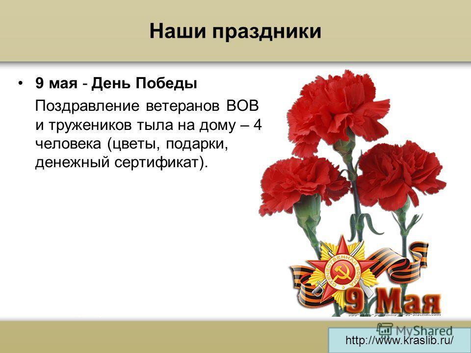 http://www.kraslib.ru/ Наши праздники 9 мая - День Победы Поздравление ветеранов ВОВ и тружеников тыла на дому – 4 человека (цветы, подарки, денежный сертификат).