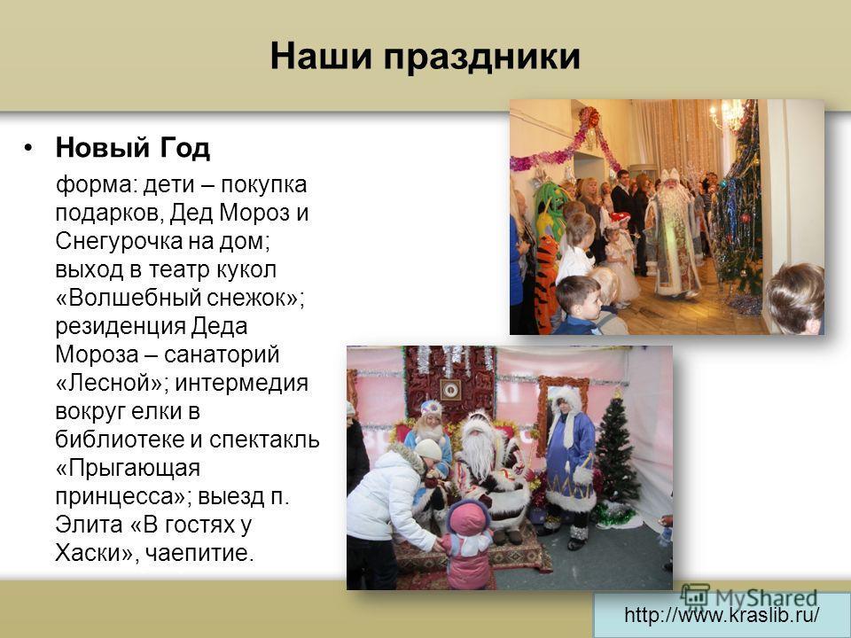http://www.kraslib.ru/ Наши праздники Новый Год форма: дети – покупка подарков, Дед Мороз и Снегурочка на дом; выход в театр кукол «Волшебный снежок»; резиденция Деда Мороза – санаторий «Лесной»; интермедия вокруг елки в библиотеке и спектакль «Прыга