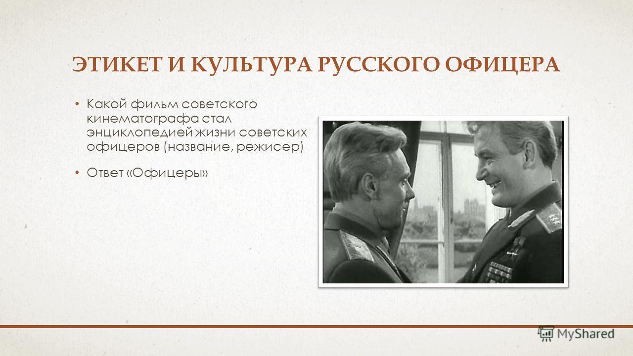 ЭТИКЕТ И КУЛЬТУРА РУССКОГО ОФИЦЕРА Какой фильм советского кинематографа стал энциклопедией жизни советских офицеров (название, режиссер) Ответ «Офицеры»