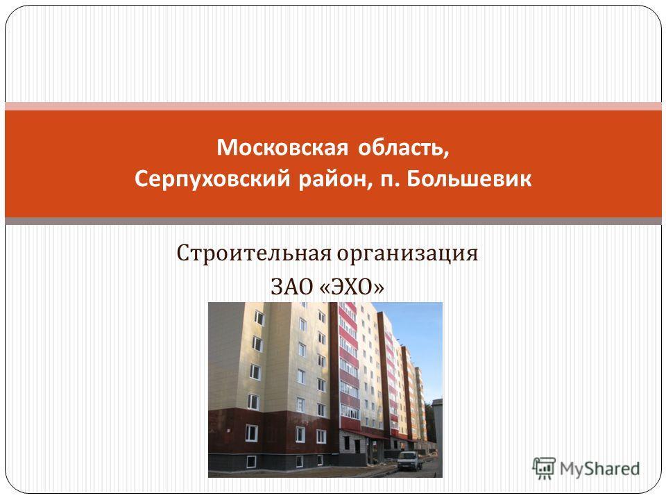 Строительная организация ЗАО « ЭХО » Московская область, Серпуховский район, п. Большевик