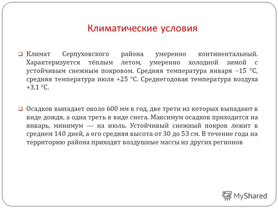 Климатические условия Климат Серпуховского района умеренно континентальный. Характеризуется тёплым летом, умеренно холодной зимой с устойчивым снежным покровом. Средняя температура января 15 °C, средняя температура июля +25 °C. Среднегодовая температ