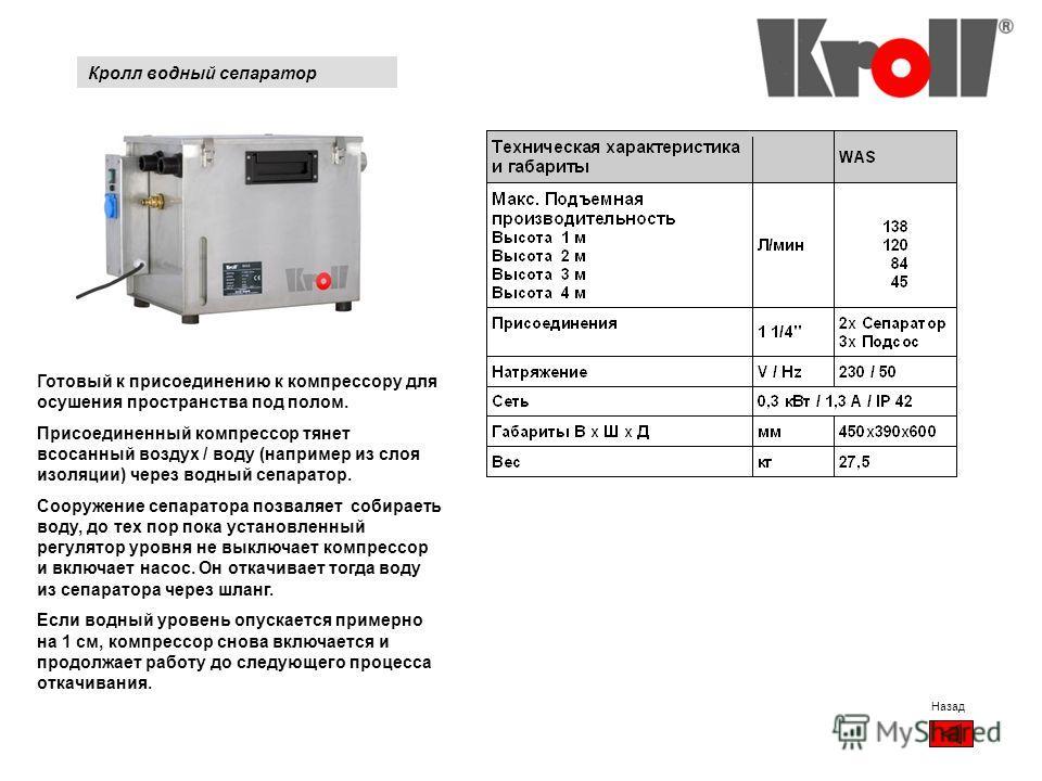 Кролл водный сепаратор Назад Готовый к присоединению к компрессору для осушения пространства под полом. Присоединенный компрессор тянет всосанный воздух / воду (например из слоя изоляции) через водный сепаратор. Сооружение сепаратора позваляет собира