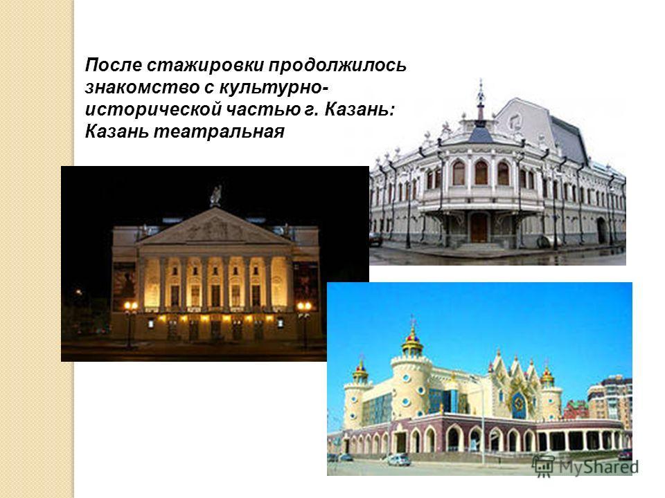 После стажировки продолжилось знакомство с культурно- исторической частью г. Казань: Казань театральная