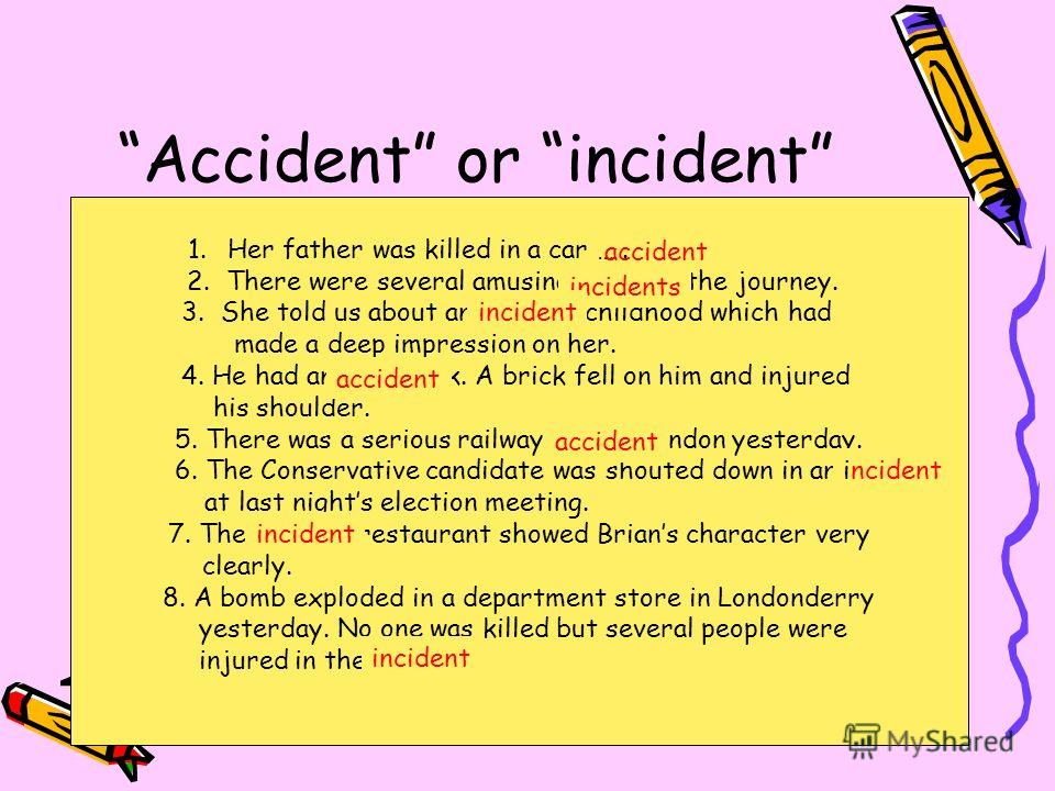 Accident or incident An accident is something that happens unexpectedly or by chance, especially something unpleasant, undesirable. An incident is an event, especially one of relatively minor importance. Its not necessarily unexpected or unpleasant.