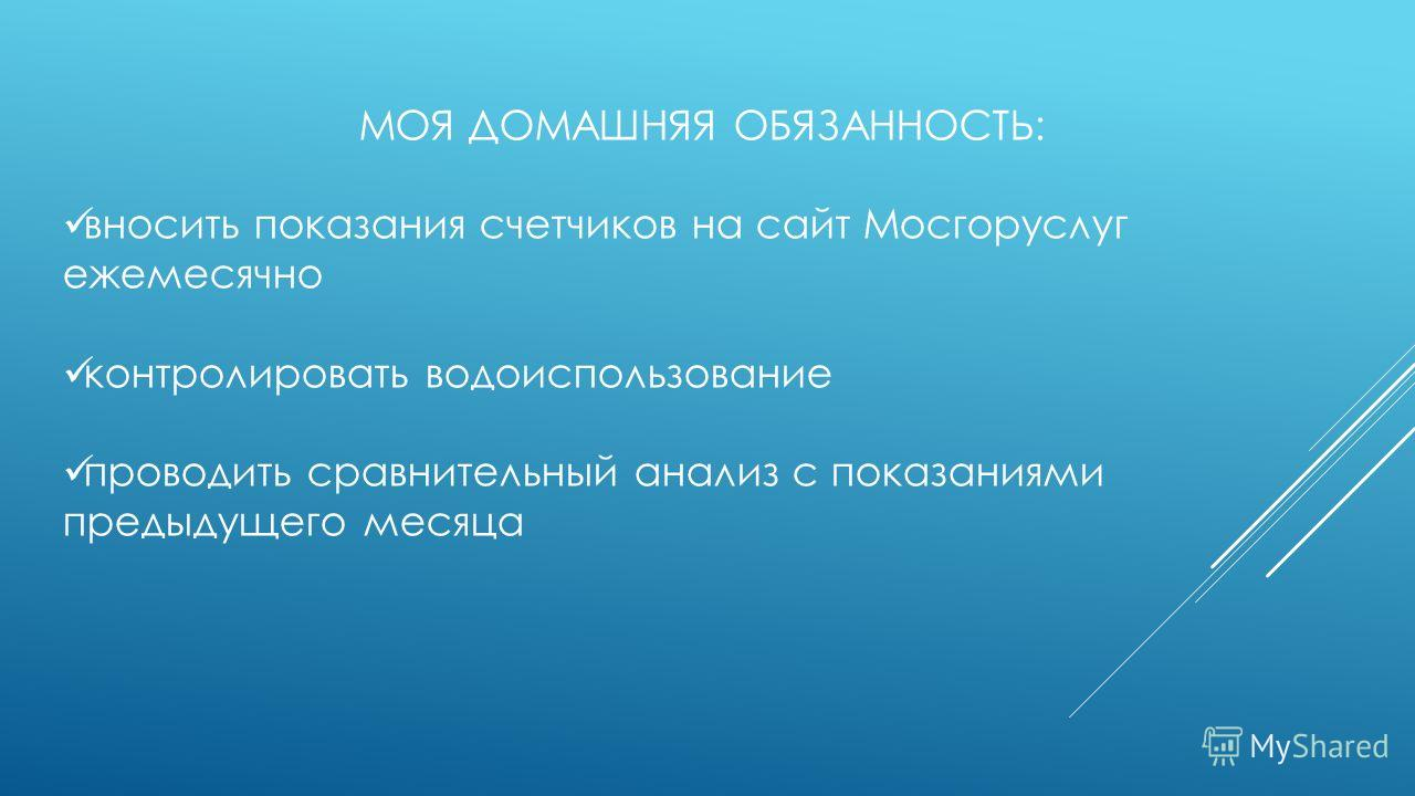 МОЯ ДОМАШНЯЯ ОБЯЗАННОСТЬ: вносить показания счетчиков на сайт Мосгоруслуг ежемесячно контролировать водоиспользование проводить сравнительный анализ с показаниями предыдущего месяца