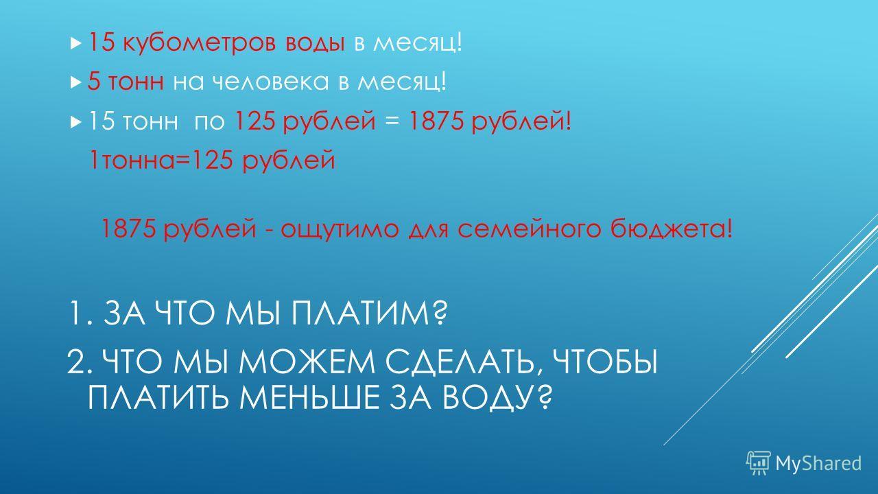 15 кубометров воды в месяц! 5 тонн на человека в месяц! 15 тонн по 125 рублей = 1875 рублей! 1 тонна=125 рублей 1875 рублей - ощутимо для семейного бюджета! 1. ЗА ЧТО МЫ ПЛАТИМ? 2. ЧТО МЫ МОЖЕМ СДЕЛАТЬ, ЧТОБЫ ПЛАТИТЬ МЕНЬШЕ ЗА ВОДУ?