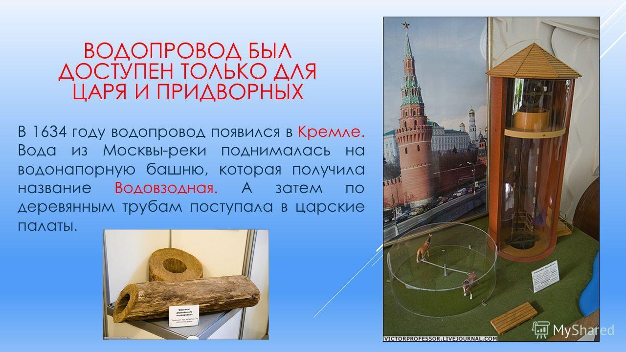 В 1634 году водопровод появился в Кремле. Вода из Москвы-реки поднималась на водонапорную башню, которая получила название Водовзодная. А затем по деревянным трубам поступала в царские палаты. ВОДОПРОВОД БЫЛ ДОСТУПЕН ТОЛЬКО ДЛЯ ЦАРЯ И ПРИДВОРНЫХ