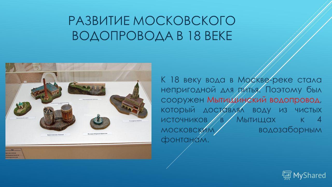 РАЗВИТИЕ МОСКОВСКОГО ВОДОПРОВОДА В 18 ВЕКЕ К 18 веку вода в Москве-реке стала непригодной для питья. Поэтому был сооружен Мытищинский водопровод, который доставлял воду из чистых источников в Мытищах к 4 московским водозаборным фонтанам.