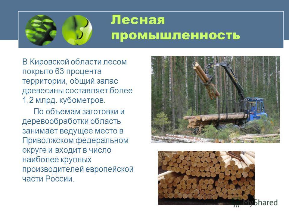 Лесная промышленность В Кировской области лесом покрыто 63 процента территории, общий запас древесины составляет более 1,2 млрд. кубометров. По объемам заготовки и деревообработки область занимает ведущее место в Приволжском федеральном округе и вход