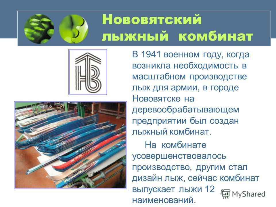 Нововятский лыжный комбинат В 1941 военном году, когда возникла необходимость в масштабном производстве лыж для армии, в городе Нововятске на деревообрабатывающем предприятии был создан лыжный комбинат. На комбинате усовершенствовалось производство,