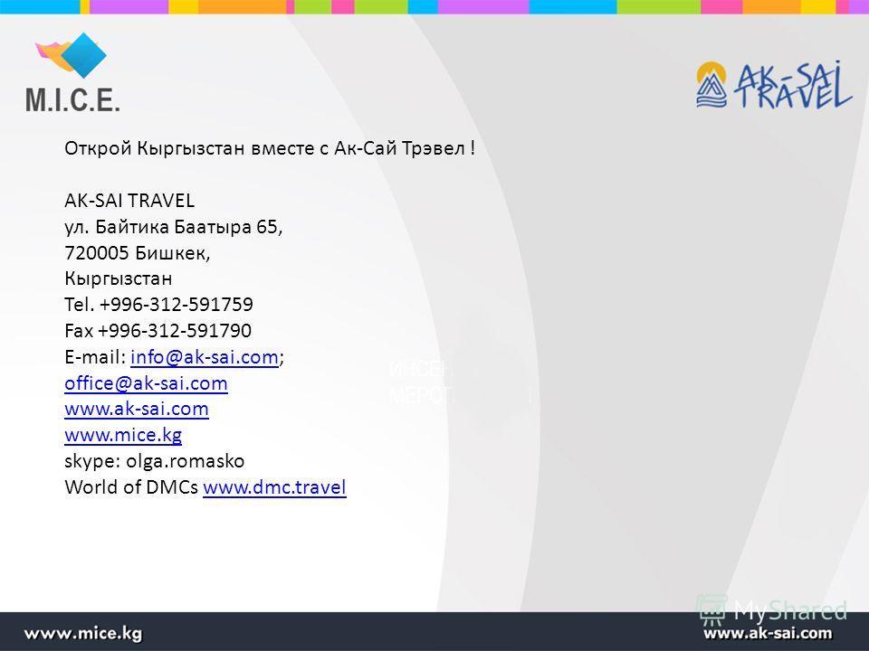 Открой Кыргызстан вместе с Ак-Сай Трэвел ! AK-SAI TRAVEL ул. Байтика Баатыра 65, 720005 Бишкек, Кыргызстан Tel. +996-312-591759 Fax +996-312-591790 E-mail: info@ak-sai.com;info@ak-sai.com office@ak-sai.com www.ak-sai.com www.mice.kg skype: olga.romas