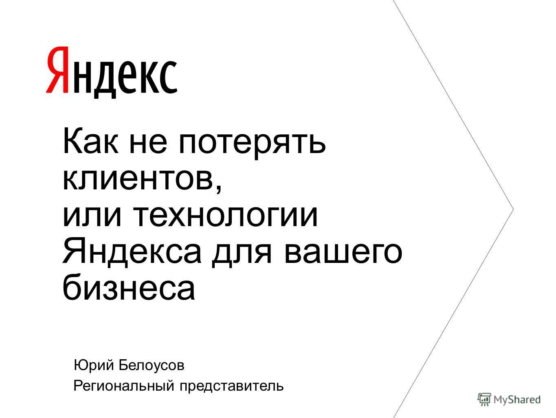 Юрий Белоусов Региональный представитель Как не потерять клиентов, или технологии Яндекса для вашего бизнеса