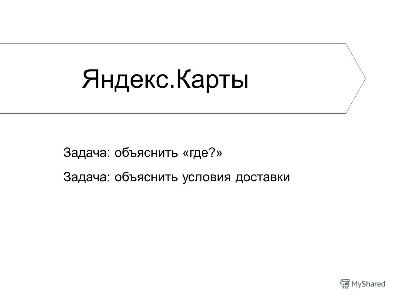 Яндекс.Карты Задача: объяснить «где?» Задача: объяснить условия доставки