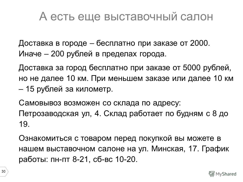 30 А есть еще выставочный салон Доставка в городе – бесплатно при заказе от 2000. Иначе – 200 рублей в пределах города. Доставка за город бесплатно при заказе от 5000 рублей, но не далее 10 км. При меньшем заказе или далее 10 км – 15 рублей за киломе