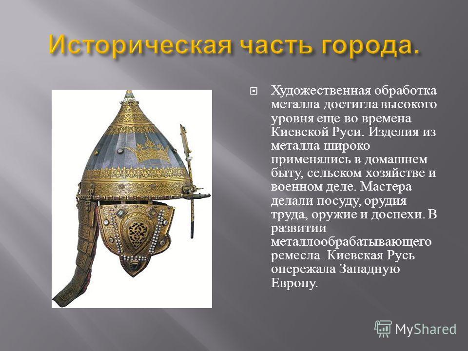 Художественная обработка металла достигла высокого уровня еще во времена Киевской Руси. Изделия из металла широко применялись в домашнем быту, сельском хозяйстве и военном деле. Мастера делали посуду, орудия труда, оружие и доспехи. В развитии металл