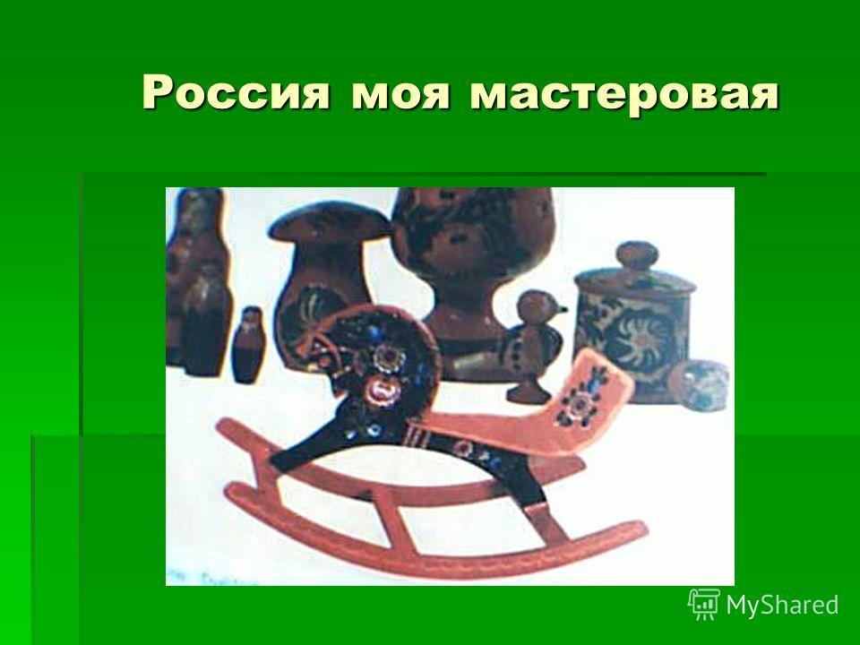 Россия моя мастеровая Россия моя мастеровая
