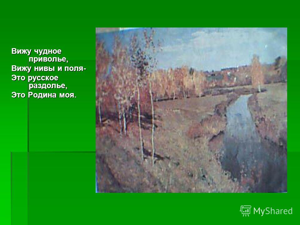 Вижу чудное приволье, Вижу нивы и поля- Это русское раздолье, Это Родина моя.