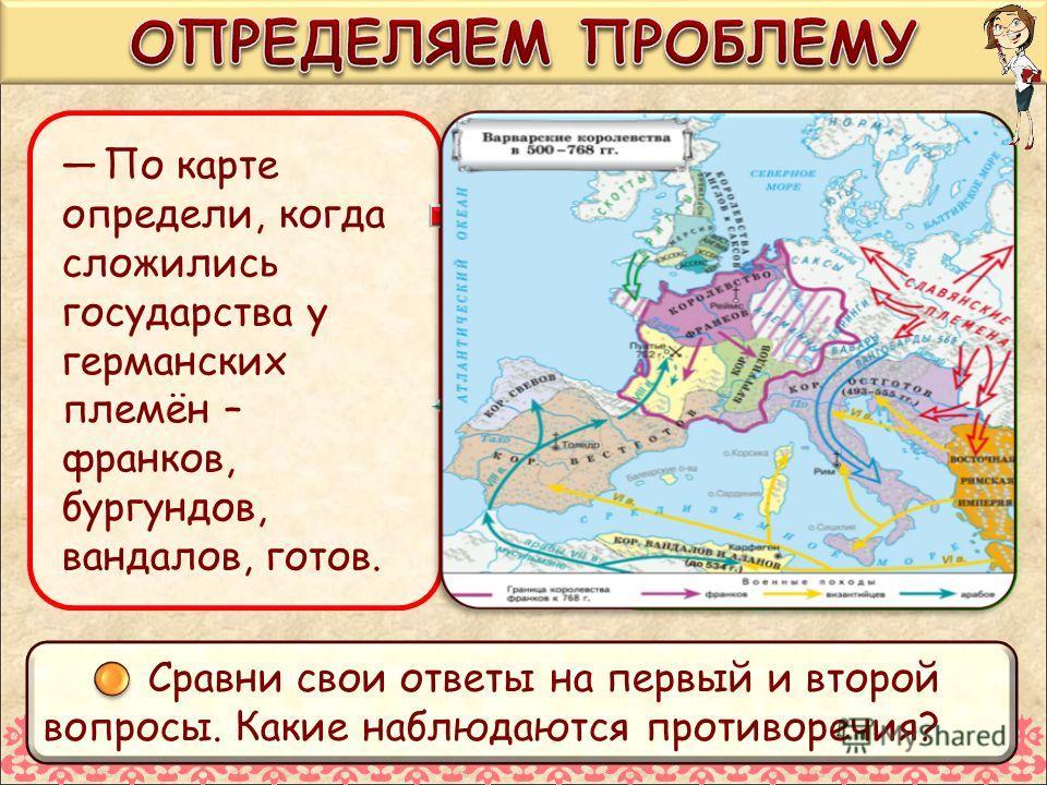 По карте определи, когда сложились государства у германских племён – франков, бургундов, вандалов, готов. По тексту учебника на с. 62 определи, когда сложились государства у германских племён, живших в Скандинавии. Сравни свои ответы на первый и втор