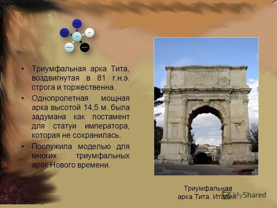 Триумфальная арка Тита, воздвигнутая в 81 г.н.э. строга и торжественна. Однопролетная мощная арка высотой 14,5 м. была задумана как постамент для статуи императора, которая не сохранилась. Послужила моделью для многих триумфальных арок Нового времени
