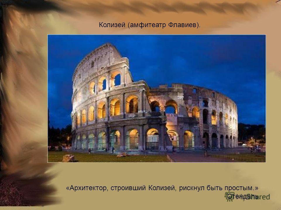 Колизей (амфитеатр Флавиев). «Архитектор, строивший Колизей, рискнул быть простым.» Стендаль.