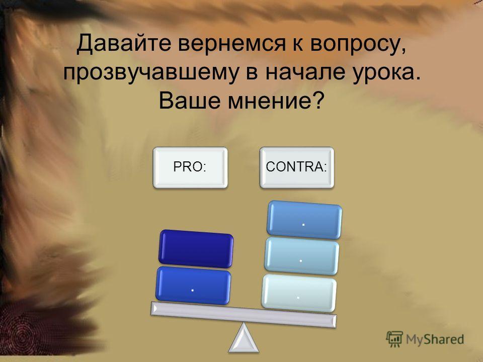 Давайте вернемся к вопросу, прозвучавшему в начале урока. Ваше мнение? PRO:CONTRA:....